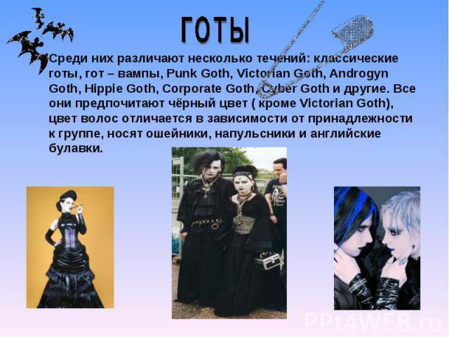 ГОТЫСреди них различают несколько течений: классические готы, гот – вампы, Punk Goth, Victorian Goth, Androgyn Goth, Hippie Goth, Corporate Goth, Cyber Goth и другие. Все они предпочитают чёрный цвет ( кроме Victorian Goth), цвет волос отличается в …