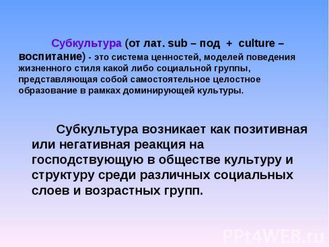 Субкультура (от лат. sub – под + culture – воспитание) - это система ценностей, моделей поведения жизненного стиля какой либо социальной группы, представляющая собой самостоятельное целостное образование в рамках доминирующей культуры. Субкультура в…