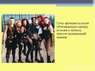 Готы–фетишисты носят обтягивающую одежду из кожи и латекса, наносят вызывающий м
