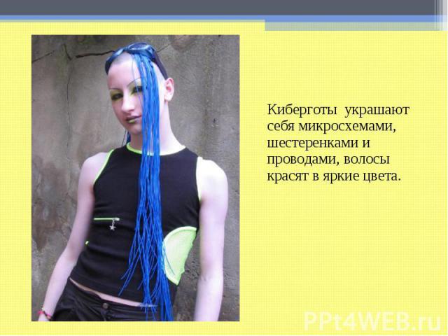 Киберготы украшают себя микросхемами, шестеренками и проводами, волосы красят в яркие цвета.