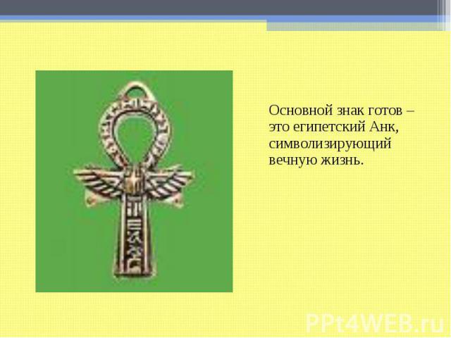 Основной знак готов – это египетский Анк, символизирующий вечную жизнь.