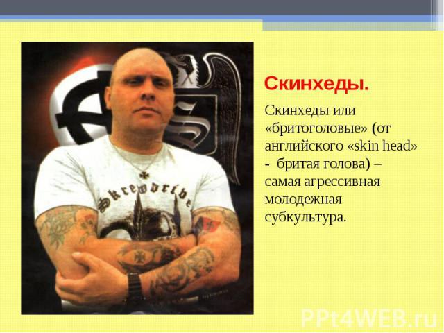 Скинхеды. Скинхеды или «бритоголовые» (от английского «skin head» - бритая голова) – самая агрессивная молодежная субкультура.