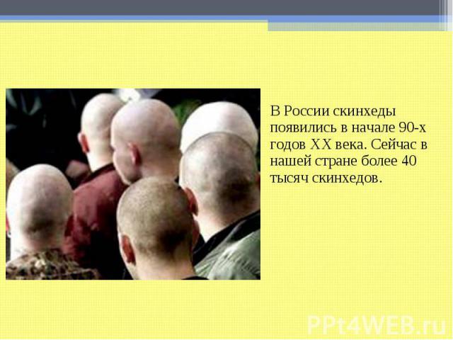В России скинхеды появились в начале 90-х годов ХХ века. Сейчас в нашей стране более 40 тысяч скинхедов.