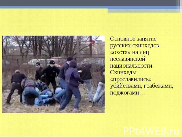 Основное занятие русских скинхедов - «охота» на лиц неславянской национальности. Скинхеды «прославились» убийствами, грабежами, поджогами…