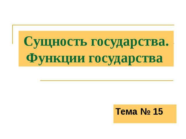 Сущность государства.Функции государства Тема № 15
