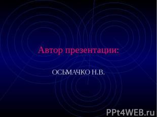 Автор презентации: ОСЬМАЧКО Н.В.