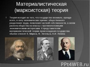 Материалистическая (марксистская) теория Теория исходит из того, что государство