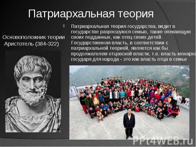 Патриархальная теория Основоположник теории Аристотель (384-322)Патриархальная теория государства, видит в государстве разросшуюся семью, также опекающую своих подданных, как отец своих детей. Государственная власть, в соответствии с патриархальной …