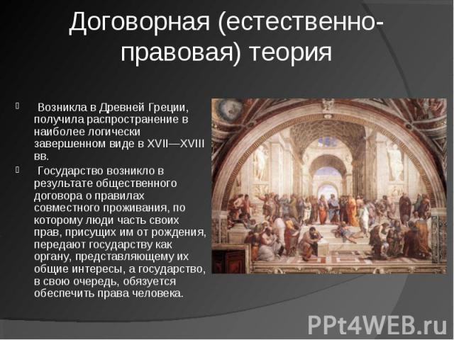 Договорная (естественно-правовая) теория Возникла в Древней Греции, получила распространение в наиболее логически завершенном виде в XVII—XVIII вв.Государство возникло в результате общественного договора о правилах совместного проживания, по кото…