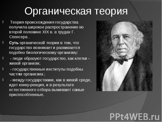 Органическая теория Теория происхождения государства получила широкое распространение во второй половине XIX в. в трудах Г. Спенсера . Сутьорганической теории в том, что государство возникает и развивается подобно биологическому организму:- люди о…