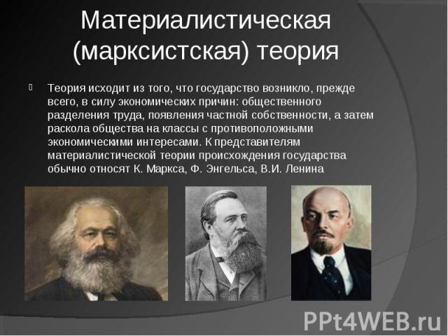 Материалистическая (марксистская) теория Теория исходит из того, что государство возникло, прежде всего,в силу экономических причин: общественного разделения труда, появления частной собственности, а затем раскола общества на классы с противоположн…