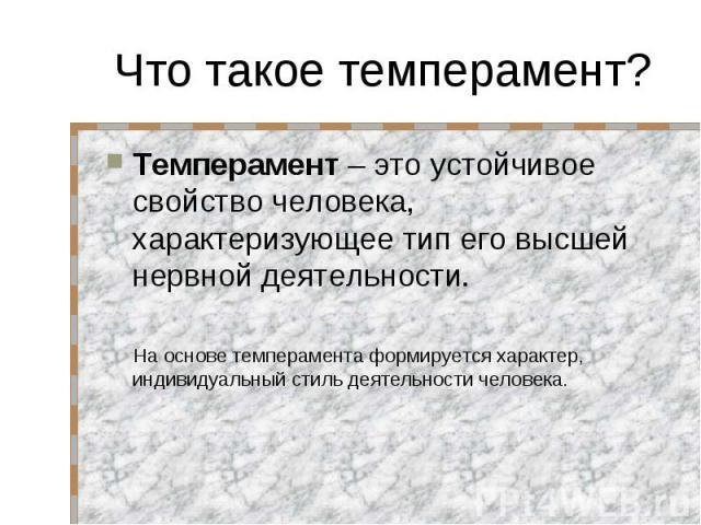 Что такое темперамент? Темперамент – это устойчивое свойство человека, характеризующее тип его высшей нервной деятельности. На основе темперамента формируется характер, индивидуальный стиль деятельности человека.
