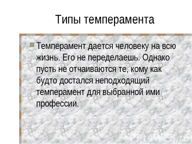 Типы темперамента Темперамент дается человеку на всю жизнь. Его не переделаешь. Однако пусть не отчаиваются те, кому как будто достался неподходящий темперамент для выбранной ими профессии.