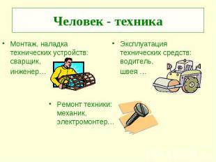 Человек - техника Монтаж, наладка технических устройств: сварщик, инженер…Эксплу