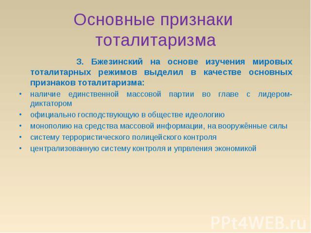 Основные признаки тоталитаризма З. Бжезинский на основе изучения мировых тоталитарных режимов выделил в качестве основных признаков тоталитаризма:наличие единственной массовой партии во главе с лидером-диктаторомофициально господствующую в обществе …