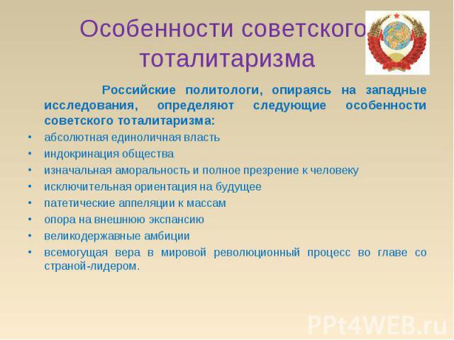 Особенности советского тоталитаризма Российские политологи, опираясь на западные исследования, определяют следующие особенности советского тоталитаризма: абсолютная единоличная властьиндокринация обществаизначальная аморальность и полное презрение к…