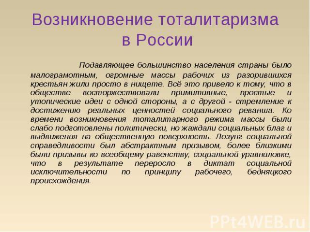 Возникновение тоталитаризма в России Подавляющее большинство населения страны было малограмотным, огромные массы рабочих из разорившихся крестьян жили просто в нищете. Всё это привело к тому, что в обществе восторжествовали примитивные, простые и ут…