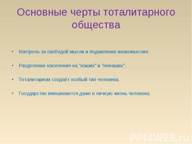 Основные черты тоталитарного общества Контроль за свободой мысли и подавление инакомыслия. Разделение населения на
