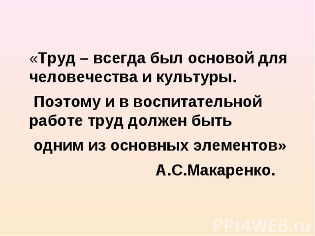 «Труд – всегда был основой для человечества и культуры. Поэтому и в воспитательной работе труд должен быть одним из основных элементов» А.С.Макаренко.