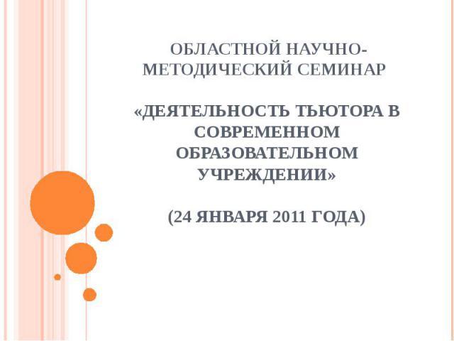 Областной научно-методический семинар «Деятельность тьютора в современном образовательном учреждении»(24 января 2011 года)
