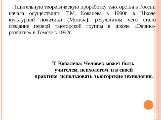 Тщательную теоретическую проработку тьюторства в России начала осуществлять Т.М. Ковалева в 1990г. в Школе культурной политики (Москва), результатом чего стало создание первой тьюторской группы в школе «Эврика-развитие» в Томске в 1992г. Т. Ковалева…