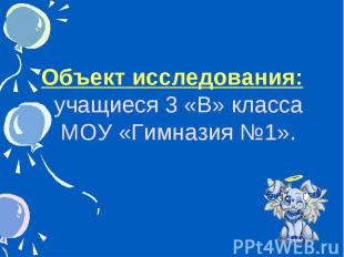 Объект исследования: учащиеся 3 «В» класса МОУ «Гимназия №1».