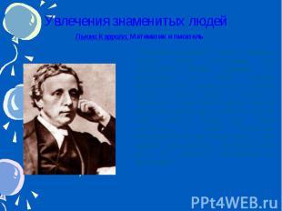 Увлечения знаменитых людей Льюис Кэрролл. Математик и писатель Английский матема
