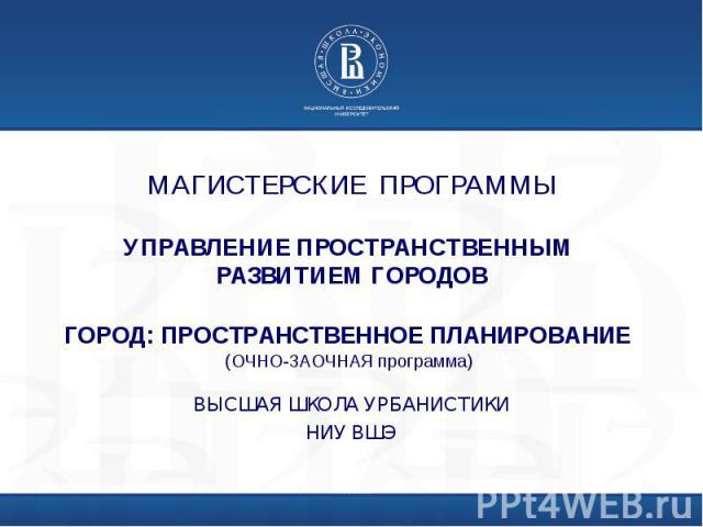 МАГИСТЕРСКИЕ ПРОГРАММЫУПРАВЛЕНИЕ ПРОСТРАНСТВЕННЫМ РАЗВИТИЕМ ГОРОДОВГОРОД: ПРОСТРАНСТВЕННОЕ ПЛАНИРОВАНИЕ (ОЧНО-ЗАОЧНАЯ программа) ВЫСШАЯ ШКОЛА УРБАНИСТИКИНИУ ВШЭ
