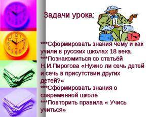 Задачи урока: ***Сформировать знания чему и как учили в русских школах 18 века.*