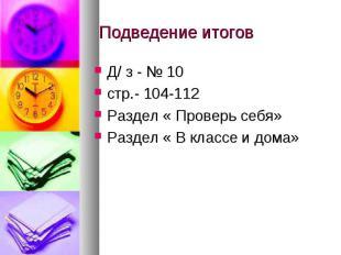 Подведение итогов Д/ з - № 10 стр.- 104-112Раздел « Проверь себя»Раздел « В клас