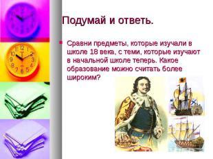 Подумай и ответь. Сравни предметы, которые изучали в школе 18 века, с теми, кото