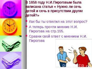 В 1858 году Н.И.Пироговым была написана статья « Нужно ли сечь детей и сечь в пр
