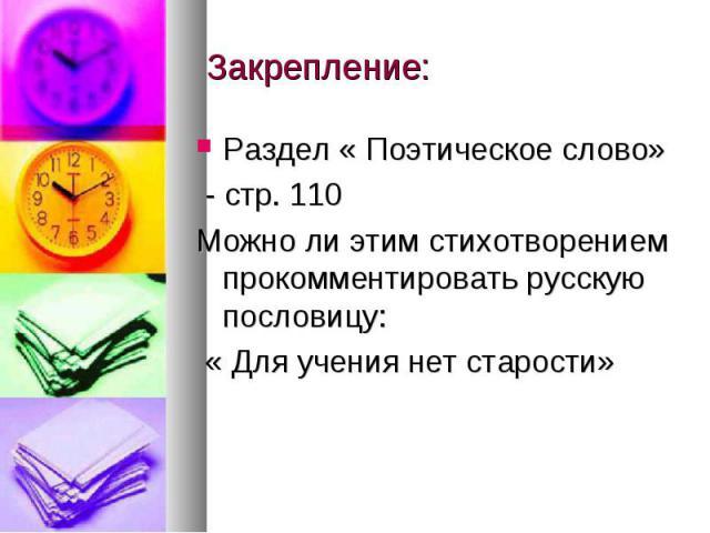 Закрепление: Раздел « Поэтическое слово» - стр. 110Можно ли этим стихотворением прокомментировать русскую пословицу: « Для учения нет старости»