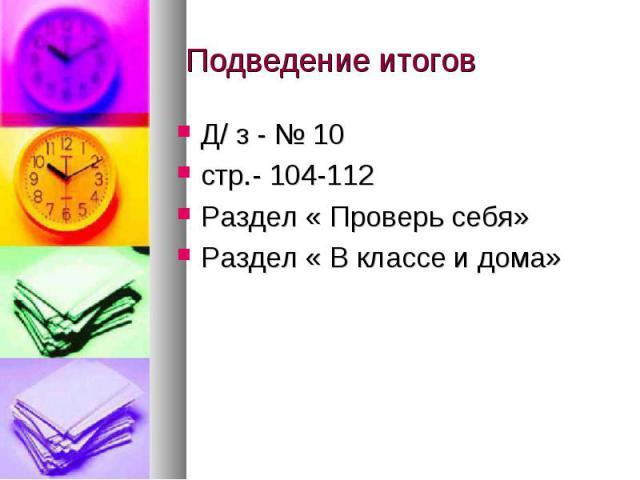 Подведение итогов Д/ з - № 10 стр.- 104-112Раздел « Проверь себя»Раздел « В классе и дома»