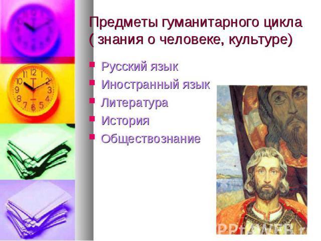 Предметы гуманитарного цикла ( знания о человеке, культуре) Русский языкИностранный языкЛитератураИстория Обществознание