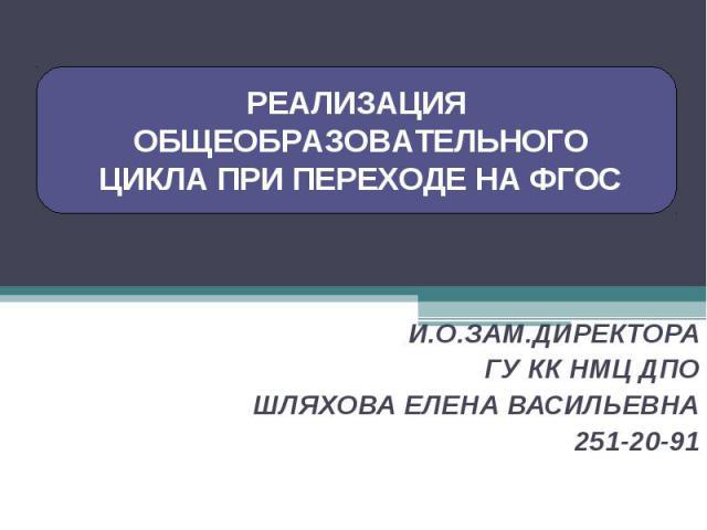РЕАЛИЗАЦИЯ ОБЩЕОБРАЗОВАТЕЛЬНОГО ЦИКЛА ПРИ ПЕРЕХОДЕ НА ФГОСИ.О.ЗАМ.ДИРЕКТОРА ГУ КК НМЦ ДПОШЛЯХОВА ЕЛЕНА ВАСИЛЬЕВНА251-20-91