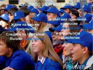 Спасибо за внимание! Ждем на нашем факультете!Следите за порталом Вышки www.hse.