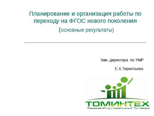 Планирование и организация работы по переходу на ФГОС нового поколения (основные результаты) Зам. директора по УМР Е.А.Терентьева