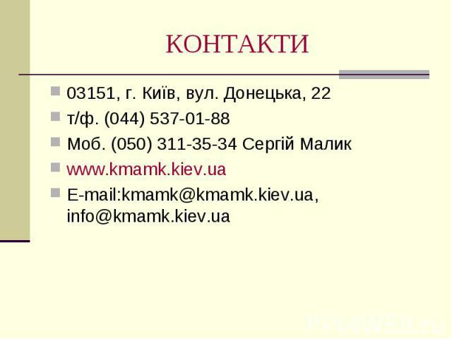 КОНТАКТИ 03151, г. Київ, вул. Донецька, 22т/ф. (044) 537-01-88Моб. (050) 311-35-34 Сергій Маликwww.kmamk.kiev.uaE-mail:kmamk@kmamk.kiev.ua, info@kmamk.kiev.ua