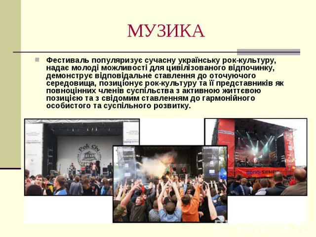 МУЗИКА Фестиваль популяризує сучасну українську рок-культуру, надає молоді можливості для цивілізованого відпочинку, демонструє відповідальне ставлення до оточуючого середовища, позиціонує рок-культуру та її представників як повноцінних членів суспі…