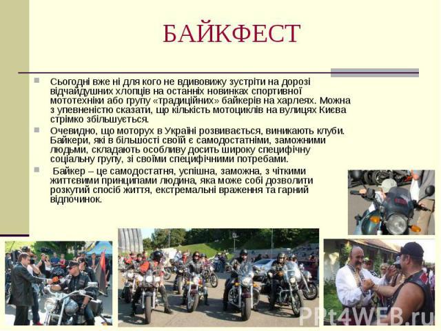 БАЙКФЕСТ Сьогодні вже ні для кого не вдивовижу зустріти на дорозі відчайдушних хлопців на останніх новинках спортивної мототехніки або групу «традиційних» байкерів на харлеях. Можна з упевненістю сказати, що кількість мотоциклів на вулицях Києва стр…
