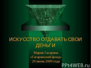 ИСКУССТВО ОТДАВАТЬ СВОИ ДЕНЬГИ Мария Гагарина«Гагаринский фонд»29 июня 2009 года