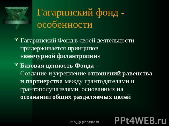 Гагаринский фонд - особенности Гагаринский Фонд в своей деятельности придерживается принципов «венчурной филантропии»Базовая ценность Фонда – Создание и укрепление отношений равенства и партнерства между грантодателями и грантополучателями, основанн…