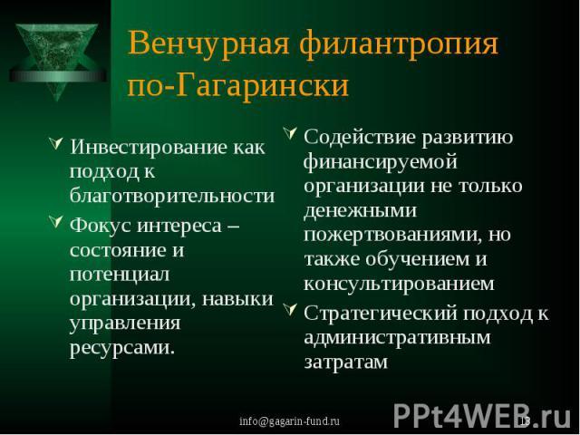 Венчурная филантропия по-Гагарински Инвестирование как подход к благотворительностиФокус интереса – состояние и потенциал организации, навыки управления ресурсами.Содействие развитию финансируемой организации не только денежными пожертвованиями, но …