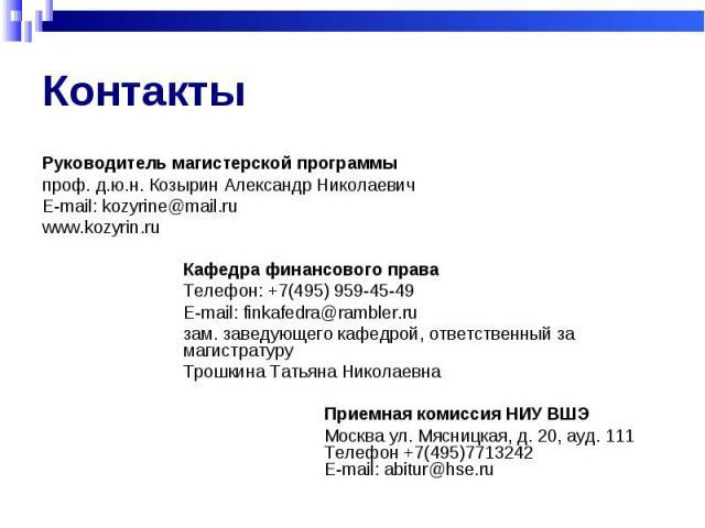 Контакты Руководитель магистерской программы проф. д.ю.н. Козырин Александр НиколаевичE-mail: kozyrine@mail.ruwww.kozyrin.ruКафедра финансового праваТелефон: +7(495) 959-45-49E-mail: finkafedra@rambler.ru зам. заведующего кафедрой, ответственный за …