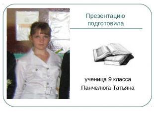 Презентацию подготовила ученица 9 классаПанчелюга Татьяна