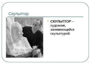 Скульптор СКУЛЬПТОР –художник, занимающийся скульптурой.