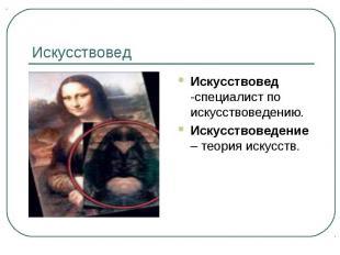 Искусствовед Искусствовед -специалист по искусствоведению.Искусствоведение – тео