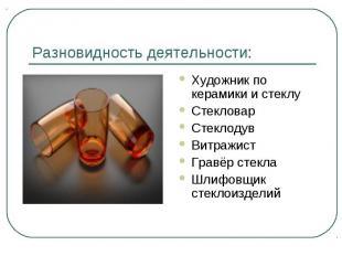 Разновидность деятельности: Художник по керамики и стеклуСтекловарСтеклодувВитра