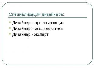 Специализации дизайнера: Дизайнер – проектировщикДизайнер – исследовательДизайне